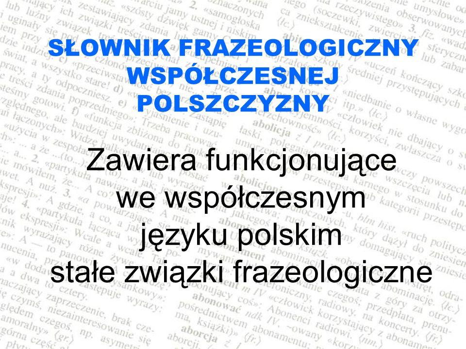 SŁOWNIK FRAZEOLOGICZNY WSPÓŁCZESNEJ POLSZCZYZNY Zawiera funkcjonujące we współczesnym języku polskim stałe związki frazeologiczne