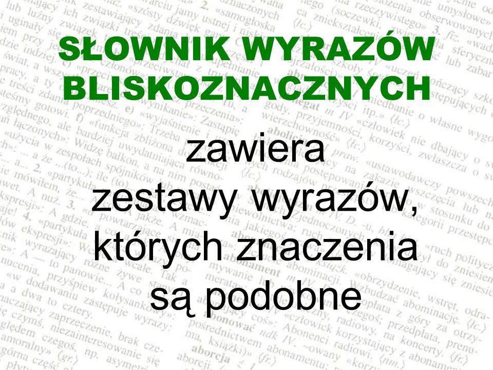 SŁOWNIK WYRAZÓW BLISKOZNACZNYCH zawiera zestawy wyrazów, których znaczenia są podobne
