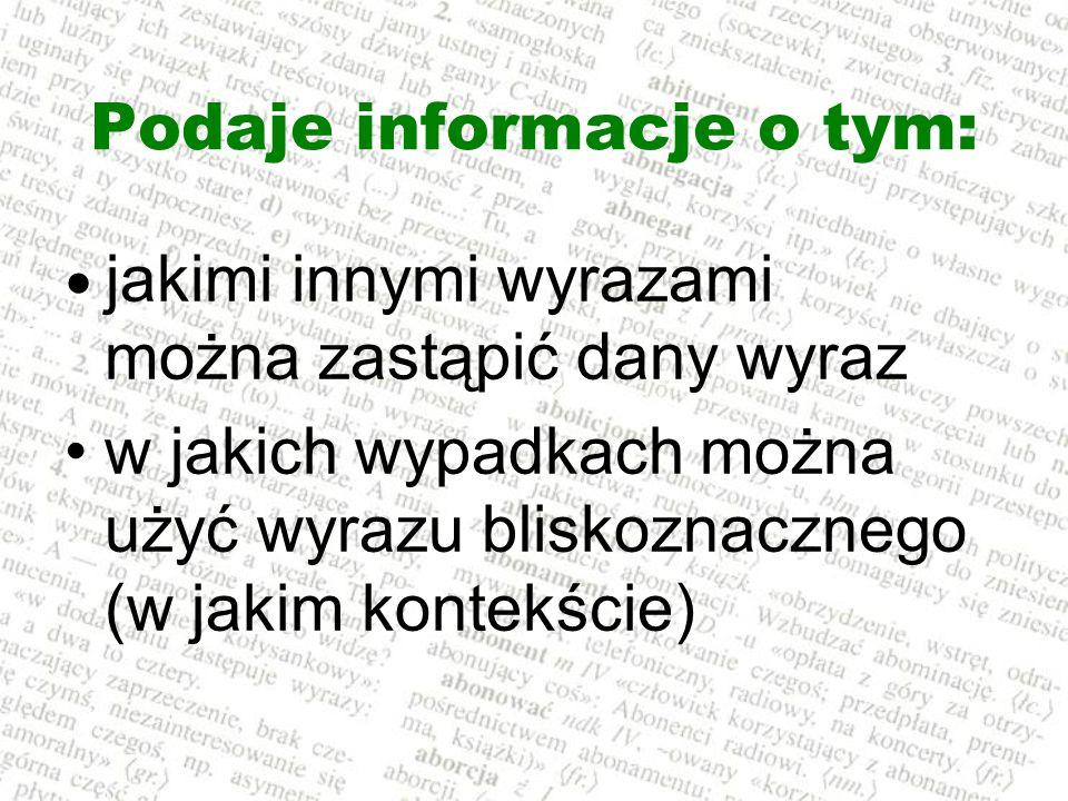 Podaje informacje o tym: jakimi innymi wyrazami można zastąpić dany wyraz w jakich wypadkach można użyć wyrazu bliskoznacznego (w jakim kontekście)