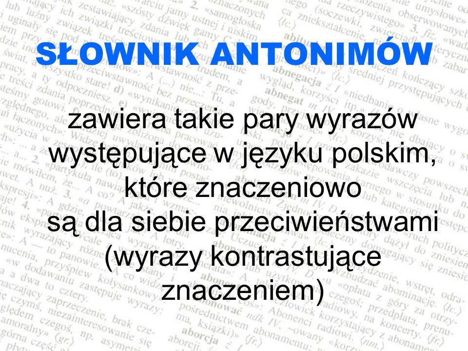 SŁOWNIK ANTONIMÓW zawiera takie pary wyrazów występujące w języku polskim, które znaczeniowo są dla siebie przeciwieństwami (wyrazy kontrastujące znac