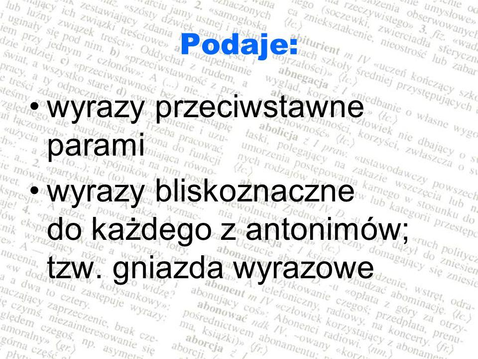 Podaje: wyrazy przeciwstawne parami wyrazy bliskoznaczne do każdego z antonimów; tzw. gniazda wyrazowe