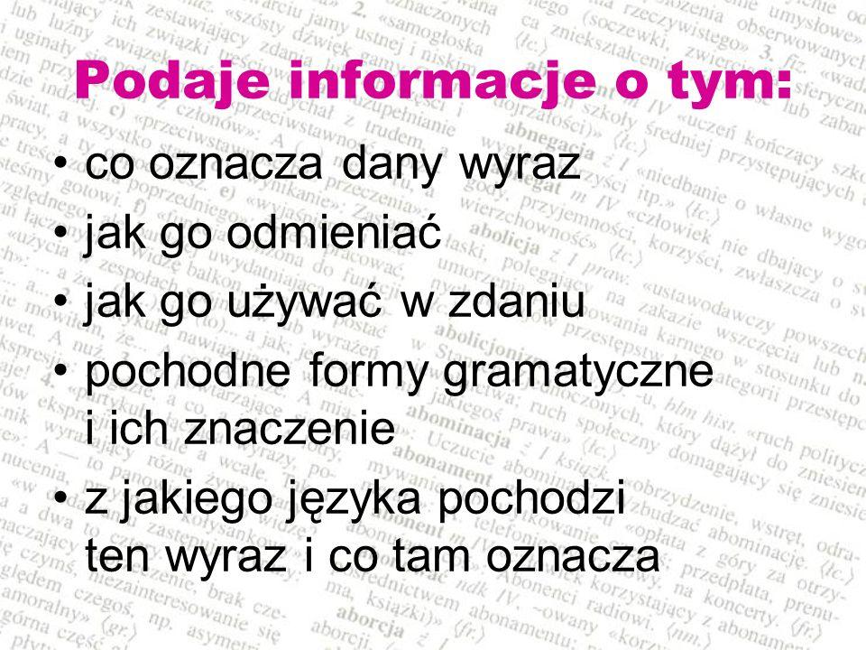 Podaje informacje o tym: co oznacza dany wyraz jak go odmieniać jak go używać w zdaniu pochodne formy gramatyczne i ich znaczenie z jakiego języka poc