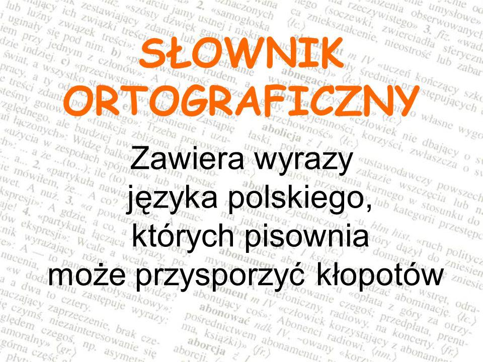 Podaje informacje o: pisowni wyrazów w podstawowych formach gramatycznych i w odmianie zasadach ortograficznych pisowni polskiej zasadach odmiany wyrazów w języku polskim