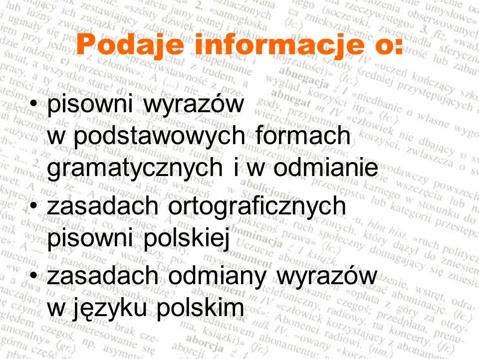 Podaje informacje o: pisowni wyrazów w podstawowych formach gramatycznych i w odmianie zasadach ortograficznych pisowni polskiej zasadach odmiany wyra