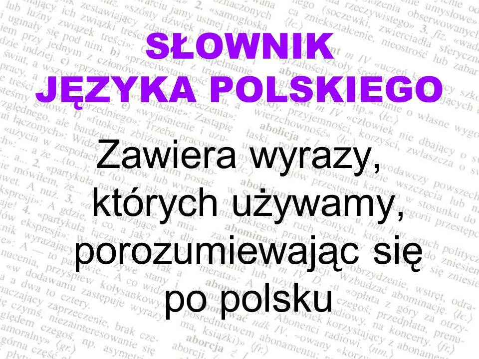 SŁOWNIK JĘZYKA POLSKIEGO Zawiera wyrazy, których używamy, porozumiewając się po polsku
