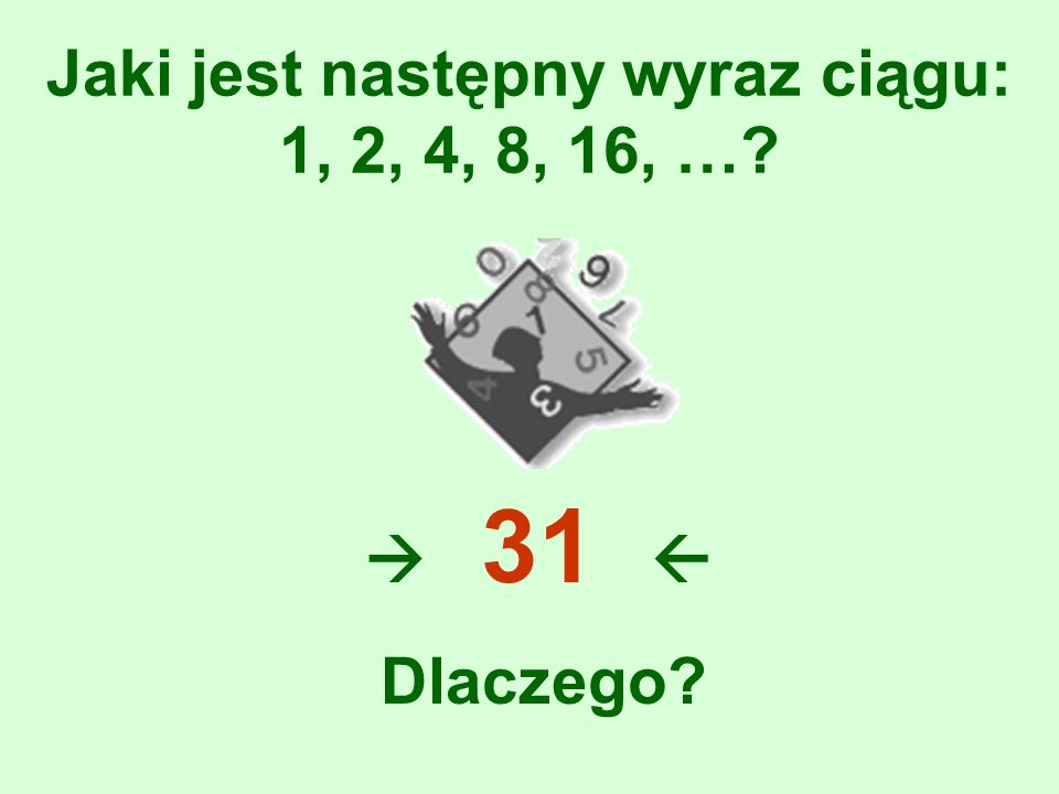 Jaki jest następny wyraz ciągu: 1, 2, 4, 8, 16, …? 31 Dlaczego?