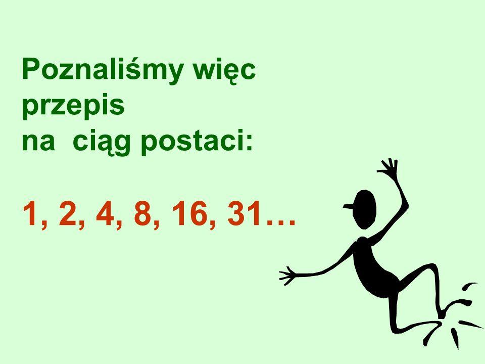 Poznaliśmy więc przepis na ciąg postaci: 1, 2, 4, 8, 16, 31…