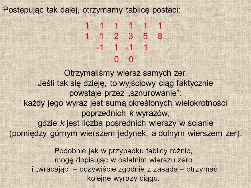 Postępując tak dalej, otrzymamy tablicę postaci: 1 1 1 1 1 2 3 5 8 -1 1 0 Otrzymaliśmy wiersz samych zer. Jeśli tak się dzieję, to wyjściowy ciąg fakt