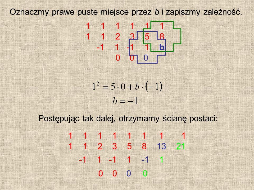 1 1 1 1 1 2 3 5 8 0 0 0 Postępując tak dalej, otrzymamy ścianę postaci: Oznaczmy prawe puste miejsce przez b i zapiszmy zależność. -1 1 -1 1 b 1 1 1 1