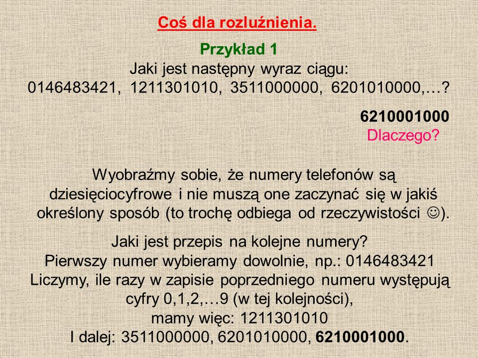 Coś dla rozluźnienia. Przykład 1 Jaki jest następny wyraz ciągu: 0146483421, 1211301010, 3511000000, 6201010000,…? 6210001000 Wyobraźmy sobie, że nume