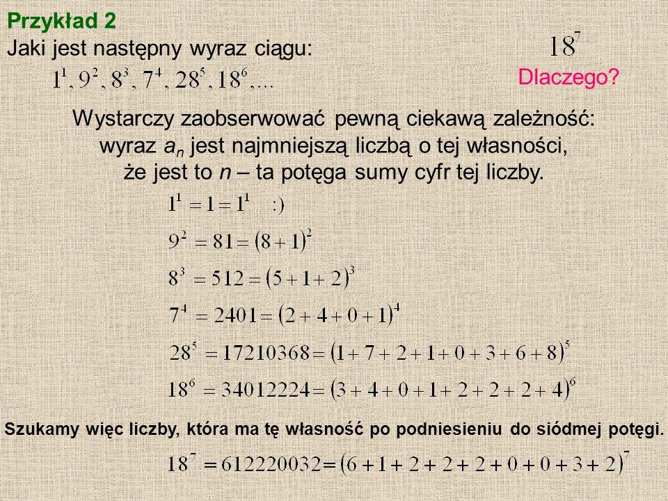 Przykład 2 Jaki jest następny wyraz ciągu: Dlaczego? Wystarczy zaobserwować pewną ciekawą zależność: wyraz a n jest najmniejszą liczbą o tej własności