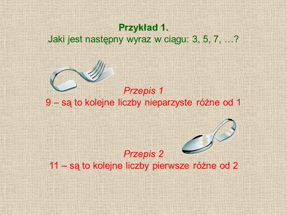 Przykład 1. Jaki jest następny wyraz w ciągu: 3, 5, 7, …? Przepis 1 9 – są to kolejne liczby nieparzyste różne od 1 Przepis 2 11 – są to kolejne liczb