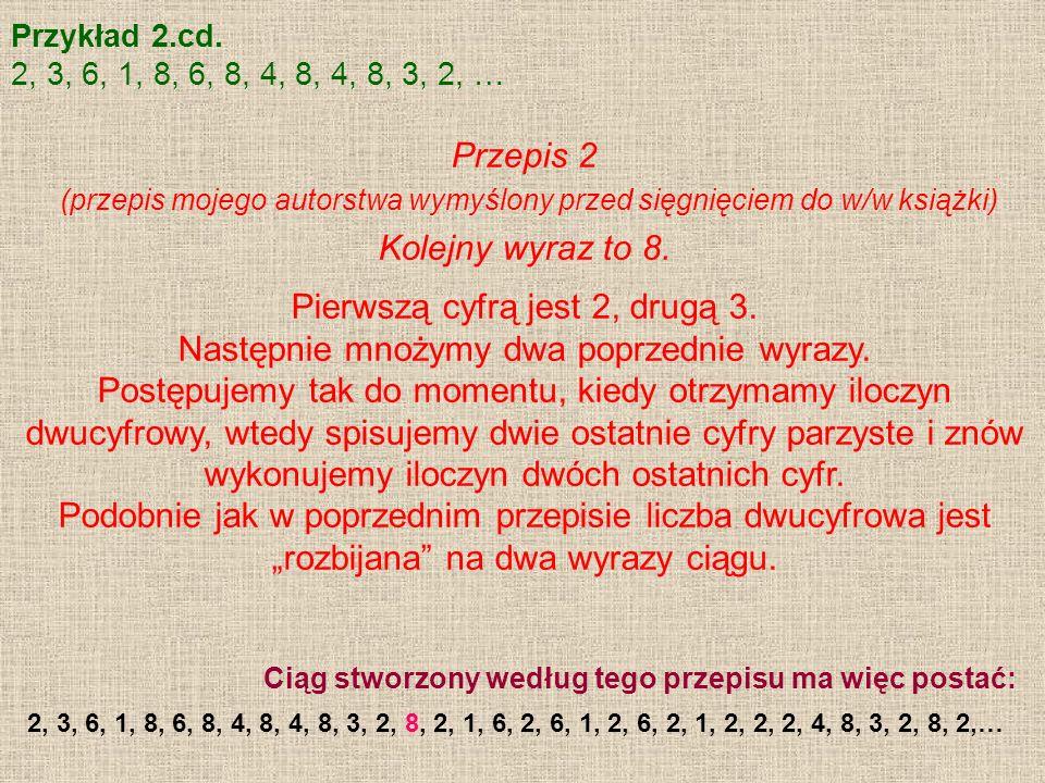 Przykład 2.cd. 2, 3, 6, 1, 8, 6, 8, 4, 8, 4, 8, 3, 2, … Przepis 2 (przepis mojego autorstwa wymyślony przed sięgnięciem do w/w książki) Kolejny wyraz