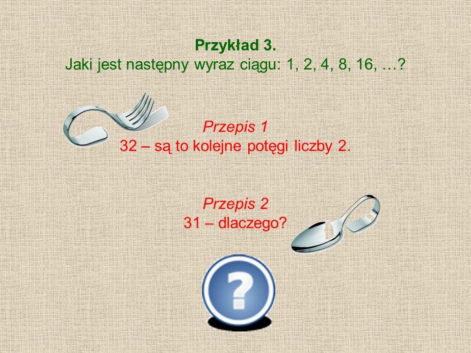 Przykład 3. Jaki jest następny wyraz ciągu: 1, 2, 4, 8, 16, …? Przepis 1 32 – są to kolejne potęgi liczby 2. Przepis 2 31 – dlaczego?