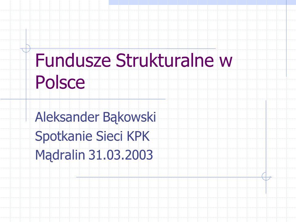 Fundusze Strukturalne w Polsce Aleksander Bąkowski Spotkanie Sieci KPK Mądralin 31.03.2003