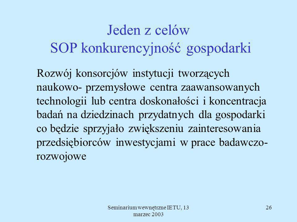 Seminarium wewnętrzne IETU, 13 marzec 2003 25 Główny cel SOP konkurencyjność gospodarki Poprawa pozycji konkurencyjnej polskiej gospodarki funkcjonującej w warunkach otwartego rynku