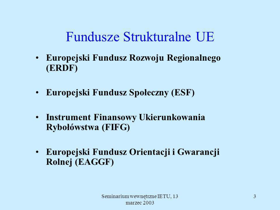 Seminarium wewnętrzne IETU, 13 marzec 2003 13 Fundusz Spójności Cel: Ułatwienie przygotowania do unii gospodarczej i walutowej krajów, w których PKB na jednego mieszkańca wynosi mniej niż 90% średniej unijnej.