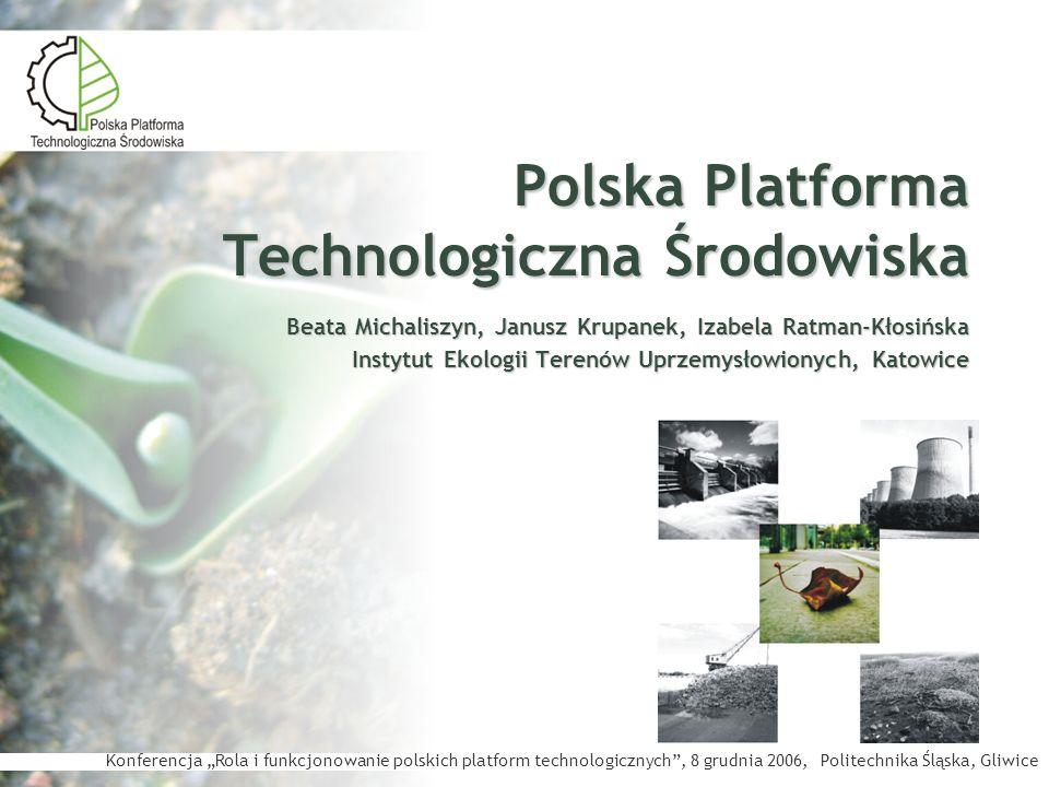 Polska Platforma Technologiczna Środowiska Korzyści krótko i długoterminowa perspektywa efektywnego rozwiązywania problemów z zakresu ochrony środowiska przedsiębiorstw mobilizacja potencjału ludzkiego (wszystkich uczestników procesu eko- innowacyjności) mobilizacja funduszy na badania, rozwój i wdrażanie technologii środowiskowych zgodnie z rzeczywistymi potrzebami gospodarki: efektywniejsze finansowanie prac badawczo-rozwojowych dedykowanych technologiom środowiskowym zwiększone możliwości finansowania eko-innowacji w przedsiębiorstwach wzmacnianie wymiany wiedzy, edukacji oraz transferu wyników badań nad technologiami środowiskowymi do praktyki rozwój kooperacji oraz dobre rozeznanie w kompetencjach jednostek naukowo- badawczych, centrów innowacji i jednostek wdrożeniowych rozwój rynku sektora ochrony środowiska przez lepsze wykorzystanie istniejącego potencjału i wprowadzanie nowych produktów i usług