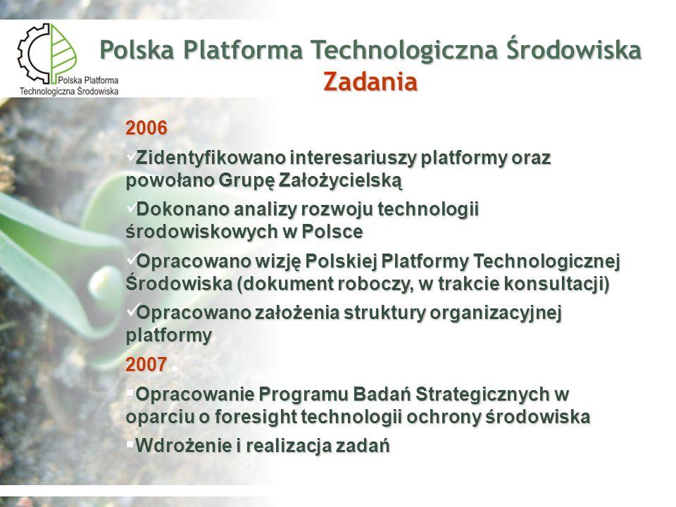 Polska Platforma Technologiczna Środowiska Cele ogólne Określenie kierunku polskich badań i rozwoju innowacyjnych technologii ochrony środowiska Określenie kierunku polskich badań i rozwoju innowacyjnych technologii ochrony środowiska Współpraca na poziomie unijnym Współpraca na poziomie unijnym Weryfikacja technologii ochrony środowiska Weryfikacja technologii ochrony środowiska Analizowanie docelowych środowiskowych poziomów odniesienia Analizowanie docelowych środowiskowych poziomów odniesienia Mobilizacja środków finansowych na rozwój innowacyjnych technologii ochrony środowiska Mobilizacja środków finansowych na rozwój innowacyjnych technologii ochrony środowiska Analizowanie instrumentów rynkowych rozwoju i wdrażania technologii ochrony środowiska Analizowanie instrumentów rynkowych rozwoju i wdrażania technologii ochrony środowiska Podnoszenie świadomości ekologicznej konsumentów i producentów Podnoszenie świadomości ekologicznej konsumentów i producentów Organizowanie szkoleń w zakresie umiejętności wdrażania i stosowania technologii ochrony środowiska Organizowanie szkoleń w zakresie umiejętności wdrażania i stosowania technologii ochrony środowiska