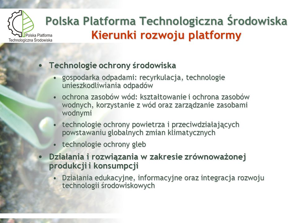 Stan i uwarunkowania rozwoju technologii ochrony środowiska w Polsce Duży potencjał naukowy w zakresie technologii ochrony zasobów wód: kształtowanie i ochrona zasobów wodnych, korzystanie z wód oraz zarządzanie zasobami wodnymi Technologie związane z oczyszczaniem ścieków przemysłowych Technologie zagęszczania i odwadniania osadów zmniejszające ich objętość Beztlenowa stabilizacja osadów (produkcja biogazu – odzysk energii) Wdrażanie obowiązującego prawodawstwa Unii Europejskiej, Ramowa Dyrektywa Wodna i dyrektywy pochodne
