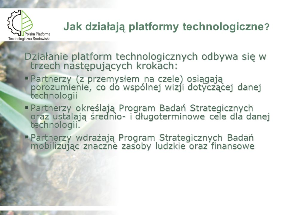 Polska Platforma Technologiczna (PPT) Środowiska Przedmiot zainteresowania odpylania i oczyszczania gazów redukcji emisji i zwiększenia pochłaniania gazów cieplarnianych oczyszczania ścieków inżynierii ekologicznej wód oczyszczania gleb oczyszczania wód podziemnych inżynierii ekologicznej gleb segregacji odpadów recyklingu unieszkodliwiania odpadów składowania odpadów kształtowania ekosystemów redukcji hałasu, wibracji i promieniowania organizacyjne Innowacyjne technologie ochrony środowiska :