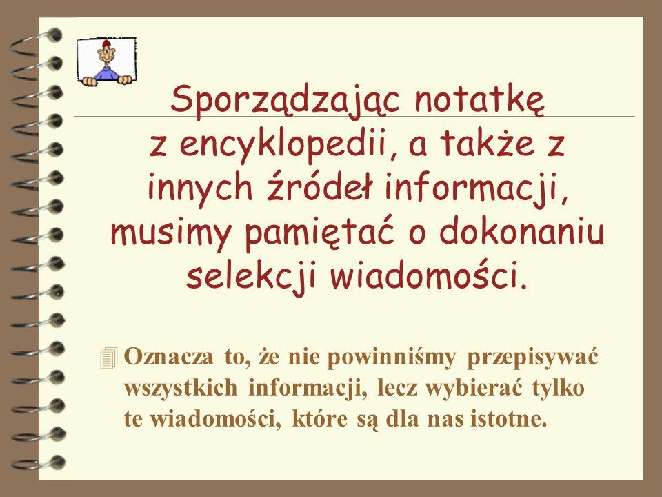 Sporządzając notatkę z encyklopedii, a także z innych źródeł informacji, musimy pamiętać o dokonaniu selekcji wiadomości. 4 Oznacza to, że nie powinni