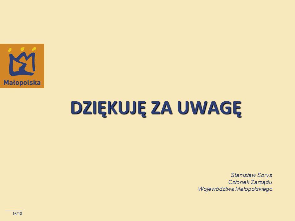 DZIĘKUJĘ ZA UWAGĘ 16/18 Stanisław Sorys Członek Zarządu Województwa Małopolskiego