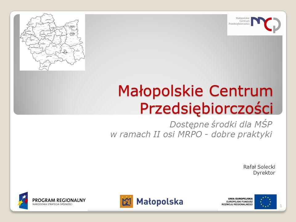 Małopolskie Centrum Przedsiębiorczości Dostępne środki dla MŚP w ramach II osi MRPO - dobre praktyki Rafał Solecki Dyrektor 1
