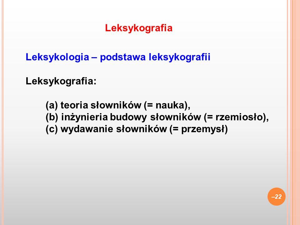 Leksykologia – podstawa leksykografii Leksykografia: (a) teoria słowników (= nauka), (b) inżynieria budowy słowników (= rzemiosło), (c) wydawanie słow