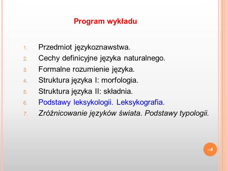 1. Przedmiot językoznawstwa. 2. Cechy definicyjne języka naturalnego. 3. Formalne rozumienie języka. 4. Struktura języka I: morfologia. 5. Struktura j