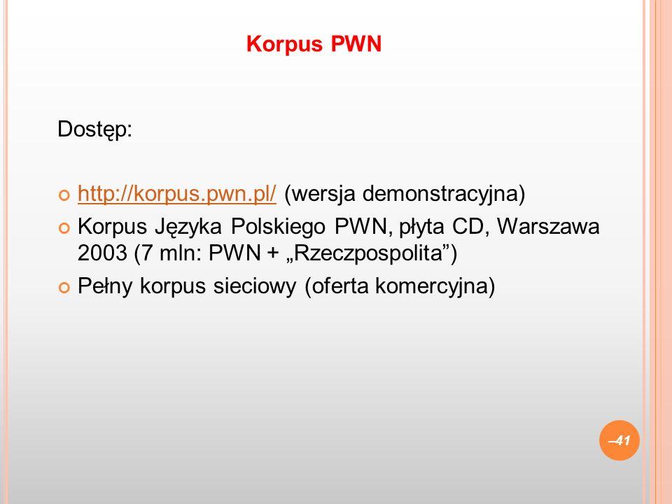 Dostęp: http://korpus.pwn.pl/ (wersja demonstracyjna) http://korpus.pwn.pl/ Korpus Języka Polskiego PWN, płyta CD, Warszawa 2003 (7 mln: PWN + Rzeczpo