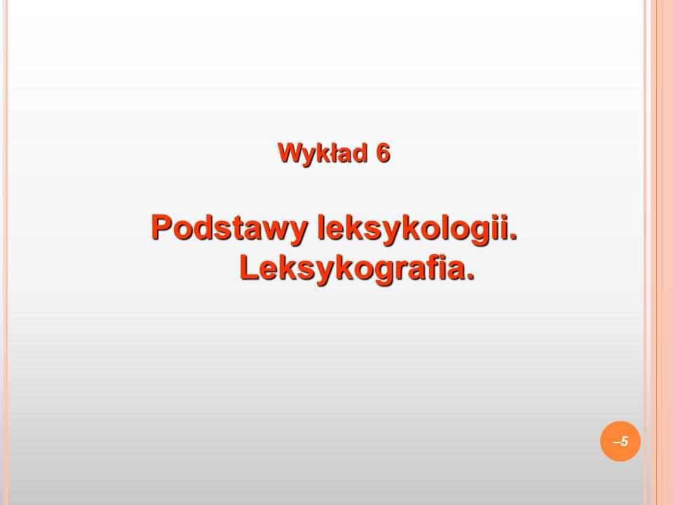 Wykład 6 Podstawy leksykologii. Leksykografia. –5–5