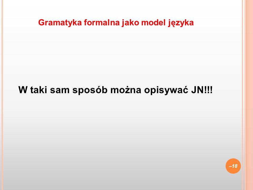 W taki sam sposób można opisywać JN!!! –18 Gramatyka formalna jako model języka