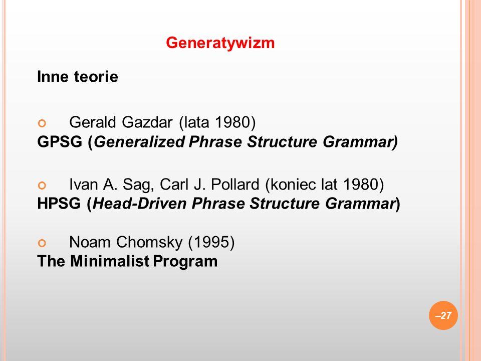 Inne teorie Gerald Gazdar (lata 1980) GPSG (Generalized Phrase Structure Grammar) Ivan A. Sag, Carl J. Pollard (koniec lat 1980) HPSG (Head-Driven Phr