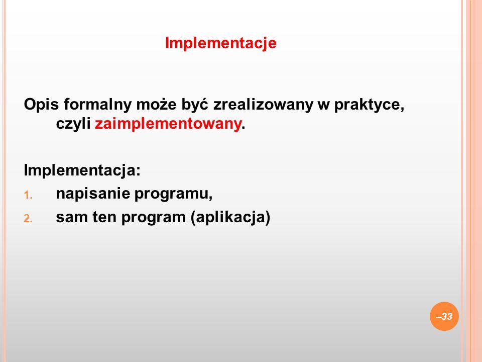 Opis formalny może być zrealizowany w praktyce, czyli zaimplementowany. Implementacja: 1. napisanie programu, 2. sam ten program (aplikacja) –33 Imple