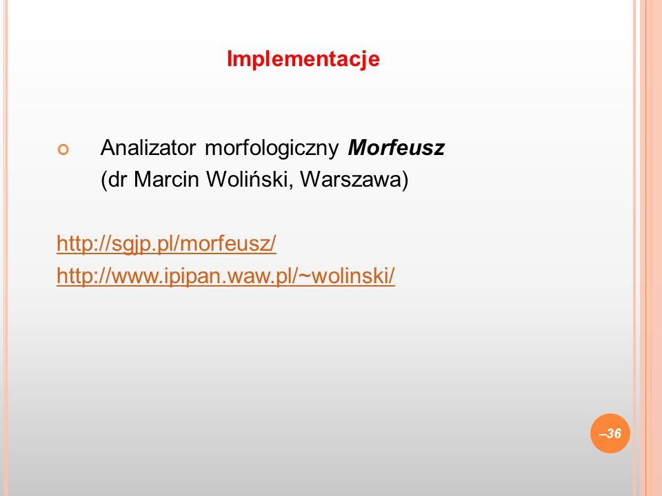 Analizator morfologiczny Morfeusz (dr Marcin Woliński, Warszawa) http://sgjp.pl/morfeusz/ http://www.ipipan.waw.pl/~wolinski/ –36 Implementacje