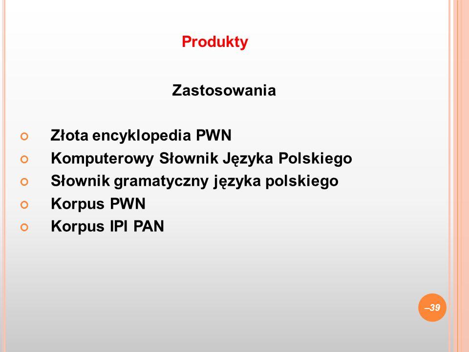 Zastosowania Złota encyklopedia PWN Komputerowy Słownik Języka Polskiego Słownik gramatyczny języka polskiego Korpus PWN Korpus IPI PAN –39 Produkty