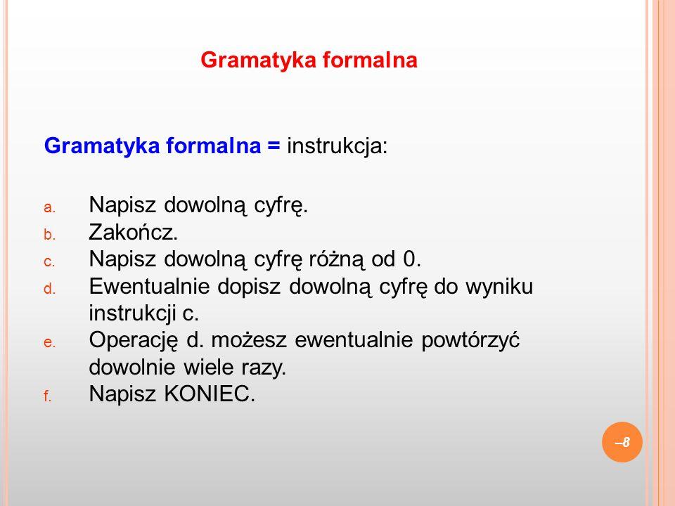 Gramatyka formalna = instrukcja: a. Napisz dowolną cyfrę. b. Zakończ. c. Napisz dowolną cyfrę różną od 0. d. Ewentualnie dopisz dowolną cyfrę do wynik