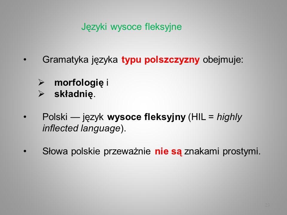 23 Gramatyka języka typu polszczyzny obejmuje: morfologię i składnię. Polski język wysoce fleksyjny (HIL = highly inflected language). Słowa polskie p