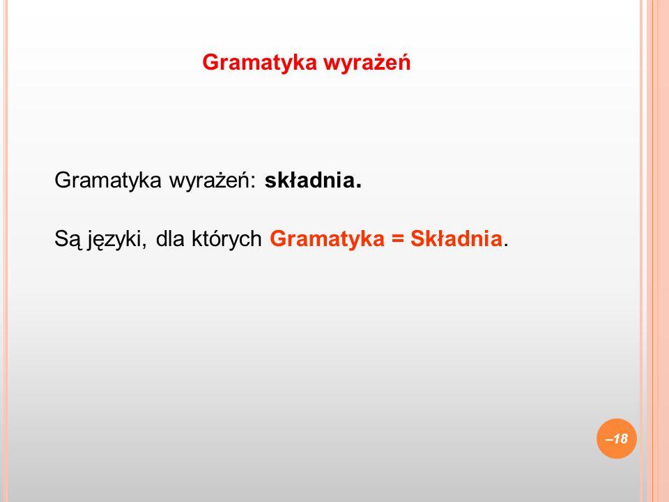 Gramatyka wyrażeń: składnia. Są języki, dla których Gramatyka = Składnia. –18 Gramatyka wyrażeń