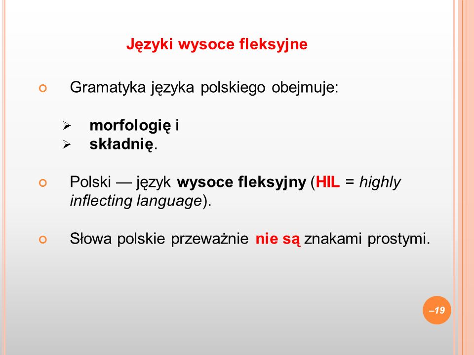 Gramatyka języka polskiego obejmuje: morfologię i składnię. Polski język wysoce fleksyjny (HIL = highly inflecting language). Słowa polskie przeważnie