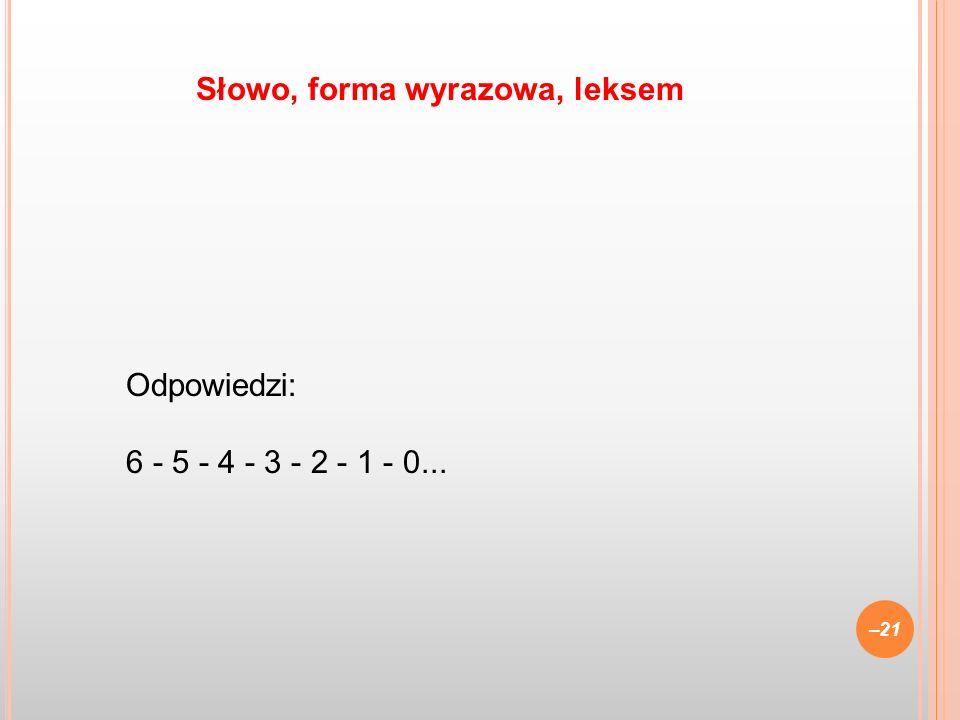 Odpowiedzi: 6 - 5 - 4 - 3 - 2 - 1 - 0... –21 Słowo, forma wyrazowa, leksem