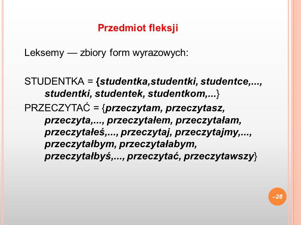Leksemy zbiory form wyrazowych: STUDENTKA = {studentka,studentki, studentce,..., studentki, studentek, studentkom,...} PRZECZYTAĆ = {przeczytam, przec