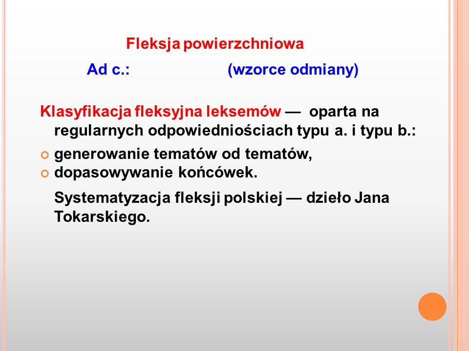 Ad c.:(wzorce odmiany) Klasyfikacja fleksyjna leksemów oparta na regularnych odpowiedniościach typu a. i typu b.: generowanie tematów od tematów, dopa