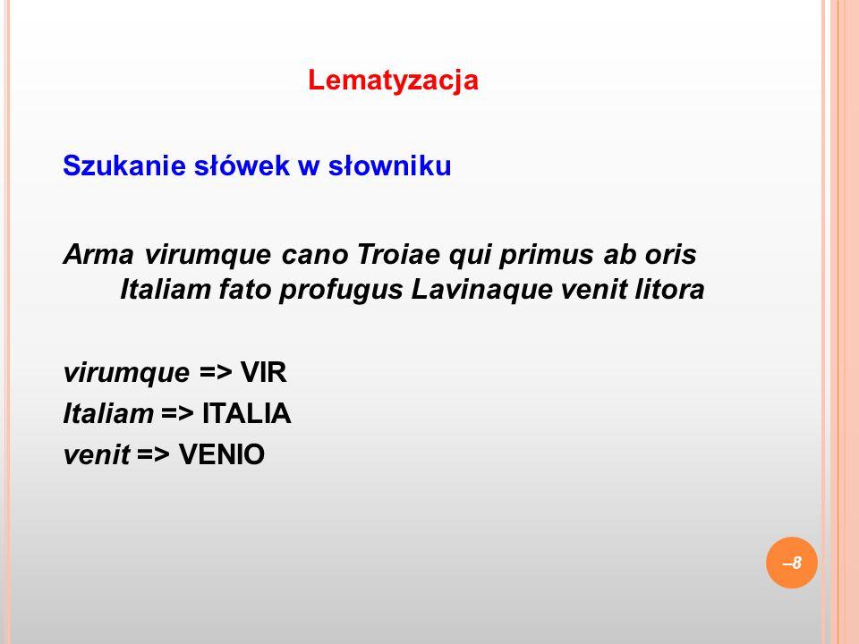 Szukanie słówek w słowniku Arma virumque cano Troiae qui primus ab oris Italiam fato profugus Lavinaque venit litora virumque => VIR Italiam => ITALIA