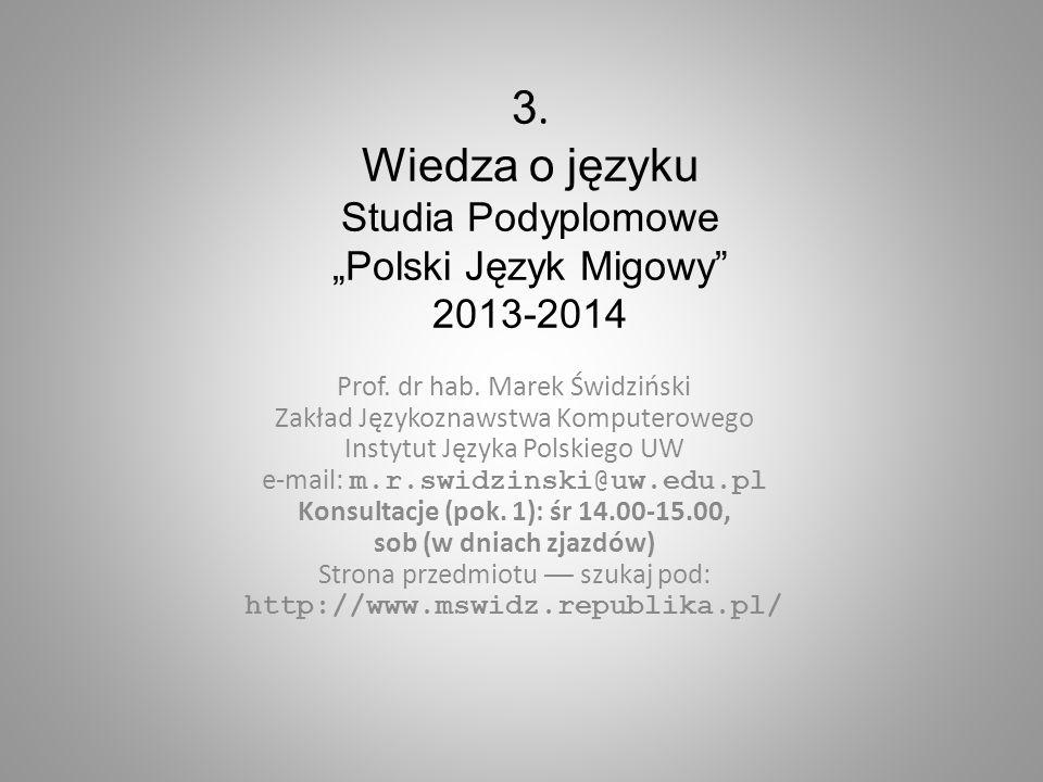 3. Wiedza o języku Studia Podyplomowe Polski Język Migowy 2013-2014 Prof. dr hab. Marek Świdziński Zakład Językoznawstwa Komputerowego Instytut Języka