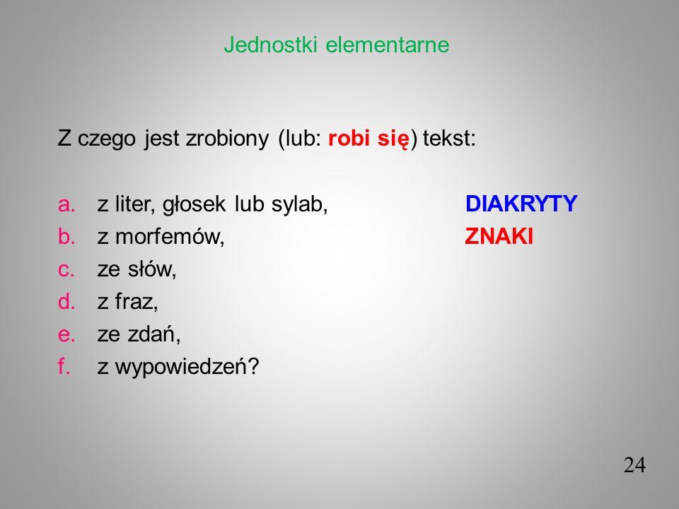 Z czego jest zrobiony (lub: robi się) tekst: a.z liter, głosek lub sylab,DIAKRYTY b.z morfemów,ZNAKI c.ze słów, d.z fraz, e.ze zdań, f.z wypowiedzeń?