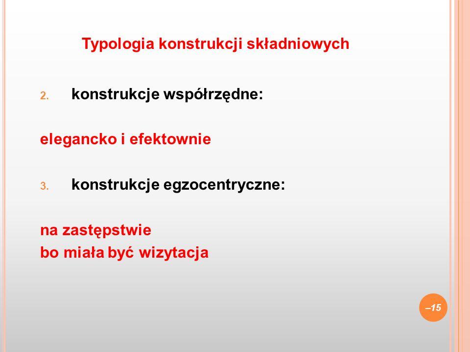 2. konstrukcje współrzędne: elegancko i efektownie 3. konstrukcje egzocentryczne: na zastępstwie bo miała być wizytacja –15 Typologia konstrukcji skła