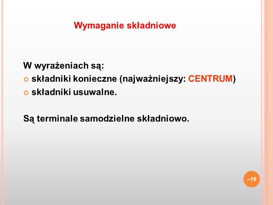 W wyrażeniach są: składniki konieczne (najważniejszy: CENTRUM) składniki usuwalne. Są terminale samodzielne składniowo. –19 Wymaganie składniowe