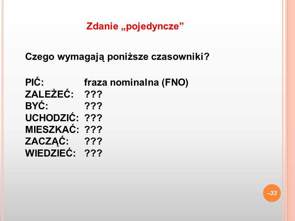 Czego wymagają poniższe czasowniki? PIĆ:fraza nominalna (FNO) ZALEŻEĆ:??? BYĆ: ??? UCHODZIĆ:??? MIESZKAĆ:??? ZACZĄĆ:??? WIEDZIEĆ:??? –33 Zdanie pojedy